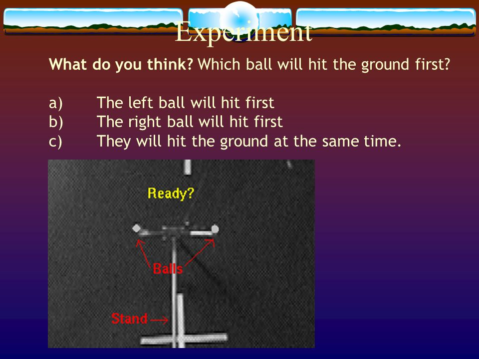 Experiment What do you think Which ball will hit the ground first
