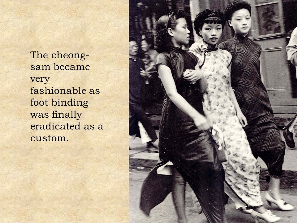 The cheong-sam became very fashionable as foot binding was finally eradicated as a custom.