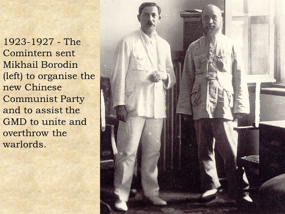 1923-1927 - The Comintern sent Mikhail Borodin (left) to organise the new Chinese Communist Party and to assist the GMD to unite and overthrow the warlords.