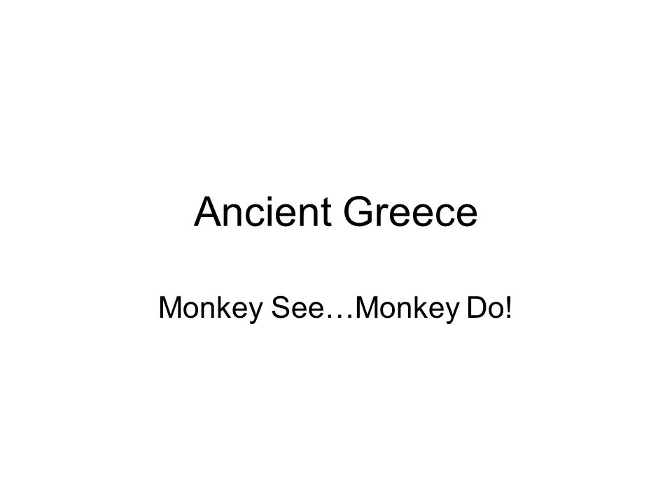 Ancient Greece Monkey See…Monkey Do!