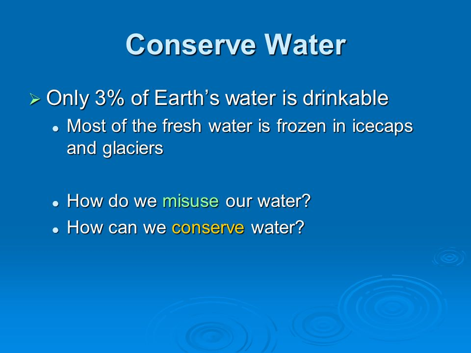 Conserve Water Only 3% of Earth's water is drinkable