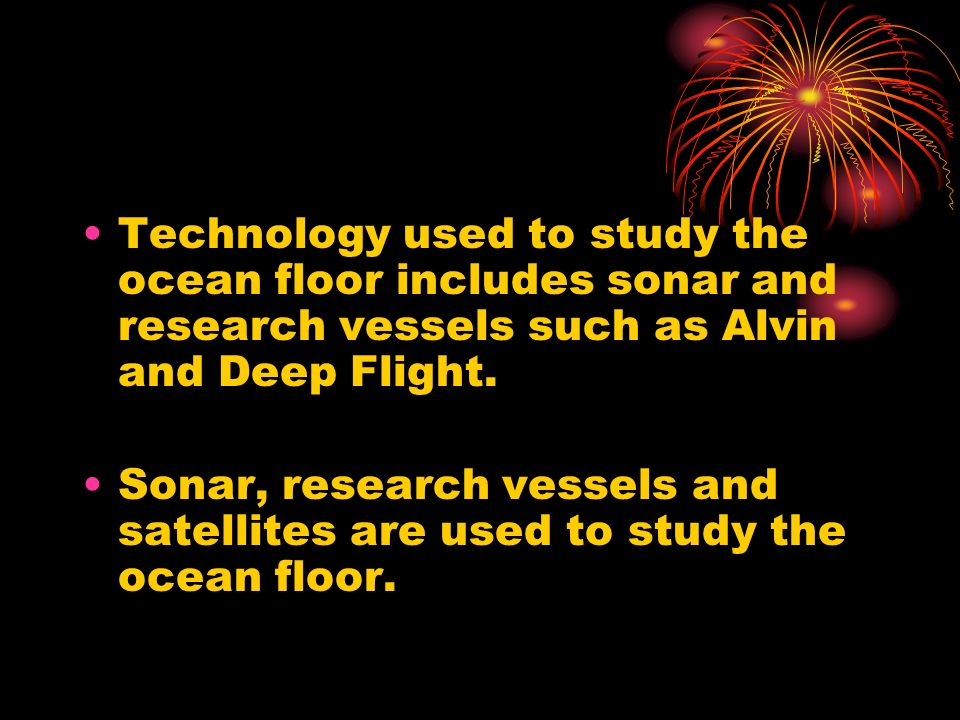 Technology used to study the ocean floor includes sonar and research vessels such as Alvin and Deep Flight.