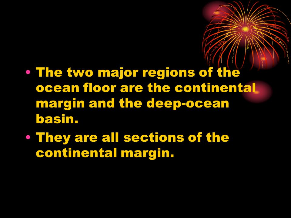 The two major regions of the ocean floor are the continental margin and the deep-ocean basin.
