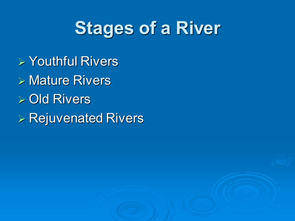 Stages of a River Youthful Rivers Mature Rivers Old Rivers