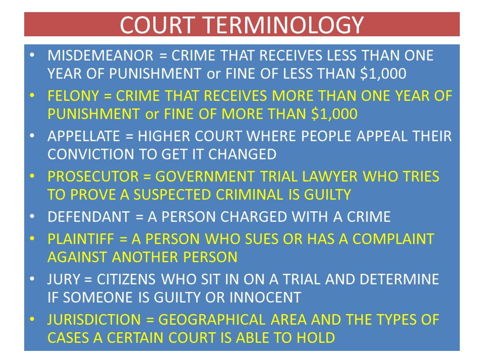 COURT TERMINOLOGY MISDEMEANOR = CRIME THAT RECEIVES LESS THAN ONE YEAR OF PUNISHMENT or FINE OF LESS THAN $1,000.