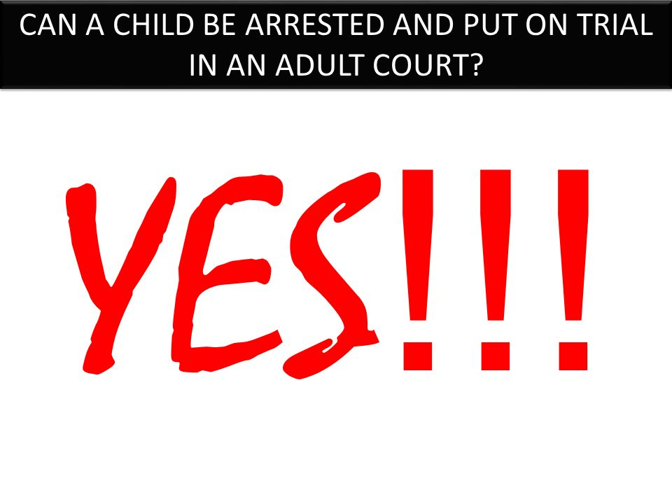 CAN A CHILD BE ARRESTED AND PUT ON TRIAL IN AN ADULT COURT