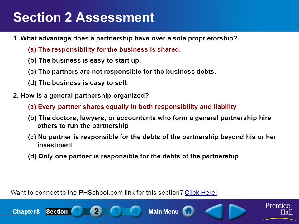 Section 2 Assessment 1. What advantage does a partnership have over a sole proprietorship (a) The responsibility for the business is shared.