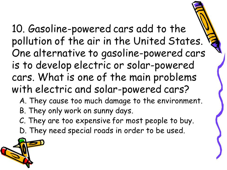 10. Gasoline-powered cars add to the pollution of the air in the United States. One alternative to gasoline-powered cars is to develop electric or solar-powered cars. What is one of the main problems with electric and solar-powered cars