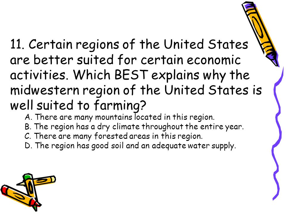 11. Certain regions of the United States are better suited for certain economic activities. Which BEST explains why the midwestern region of the United States is well suited to farming