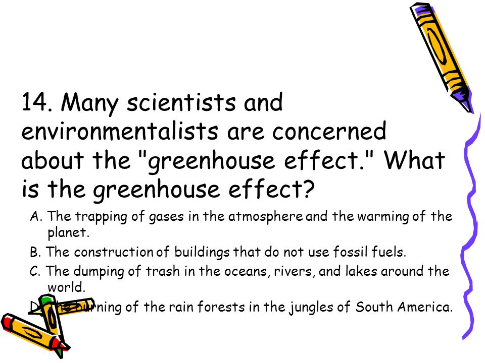 14. Many scientists and environmentalists are concerned about the greenhouse effect. What is the greenhouse effect