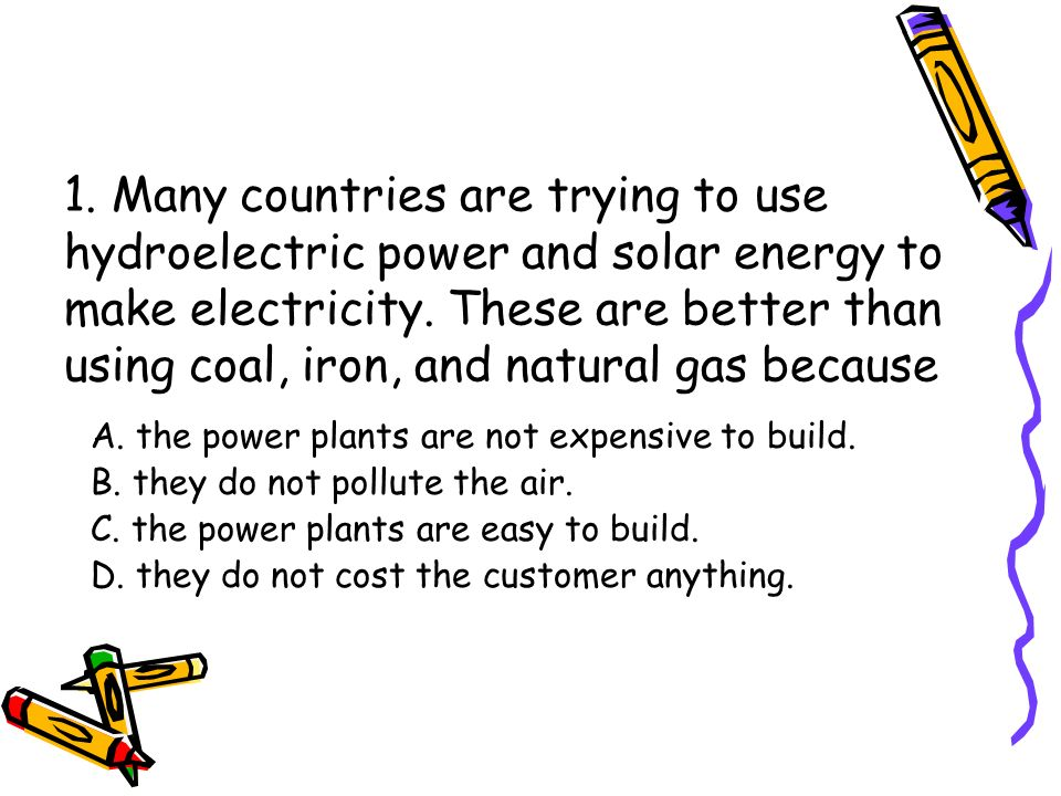 1. Many countries are trying to use hydroelectric power and solar energy to make electricity. These are better than using coal, iron, and natural gas because