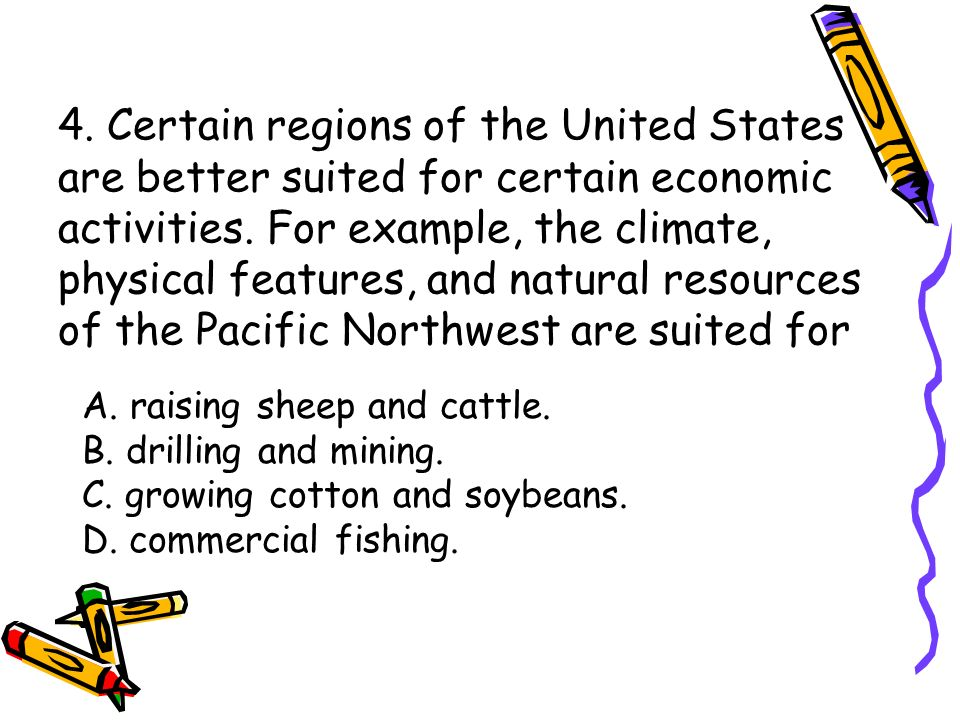 4. Certain regions of the United States are better suited for certain economic activities. For example, the climate, physical features, and natural resources of the Pacific Northwest are suited for