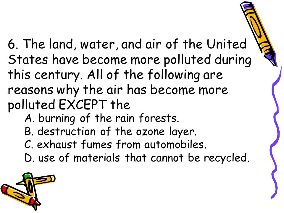 6. The land, water, and air of the United States have become more polluted during this century. All of the following are reasons why the air has become more polluted EXCEPT the