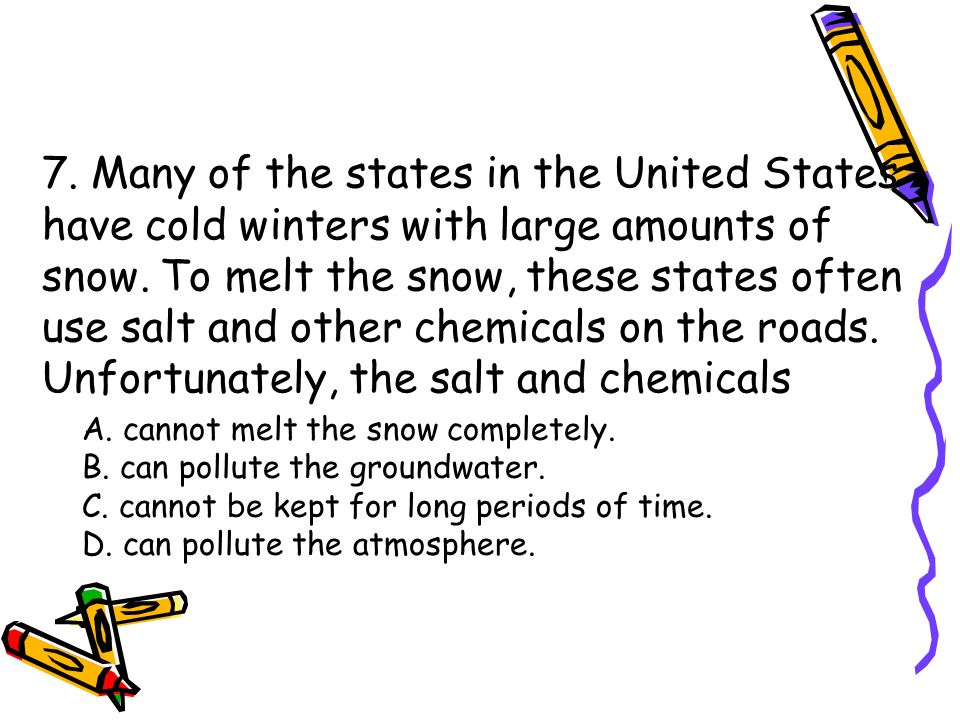 7. Many of the states in the United States have cold winters with large amounts of snow. To melt the snow, these states often use salt and other chemicals on the roads. Unfortunately, the salt and chemicals