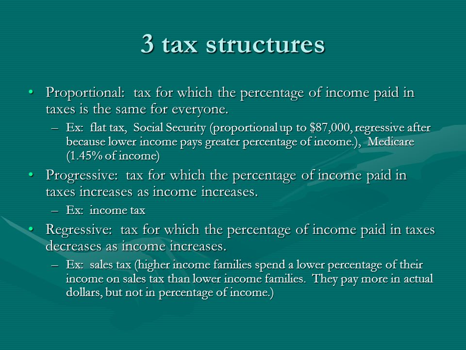 3 tax structures Proportional: tax for which the percentage of income paid in taxes is the same for everyone.