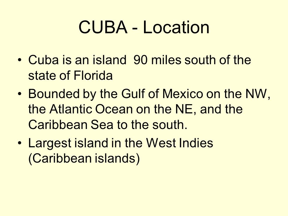 CUBA - Location Cuba is an island 90 miles south of the state of Florida.