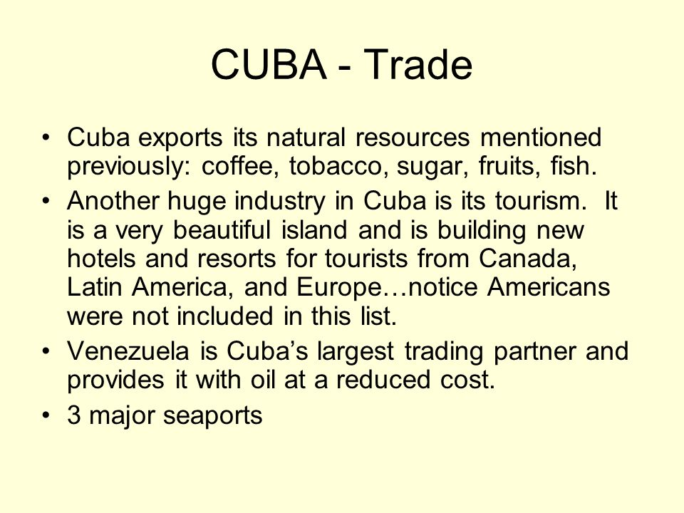 CUBA - Trade Cuba exports its natural resources mentioned previously: coffee, tobacco, sugar, fruits, fish.