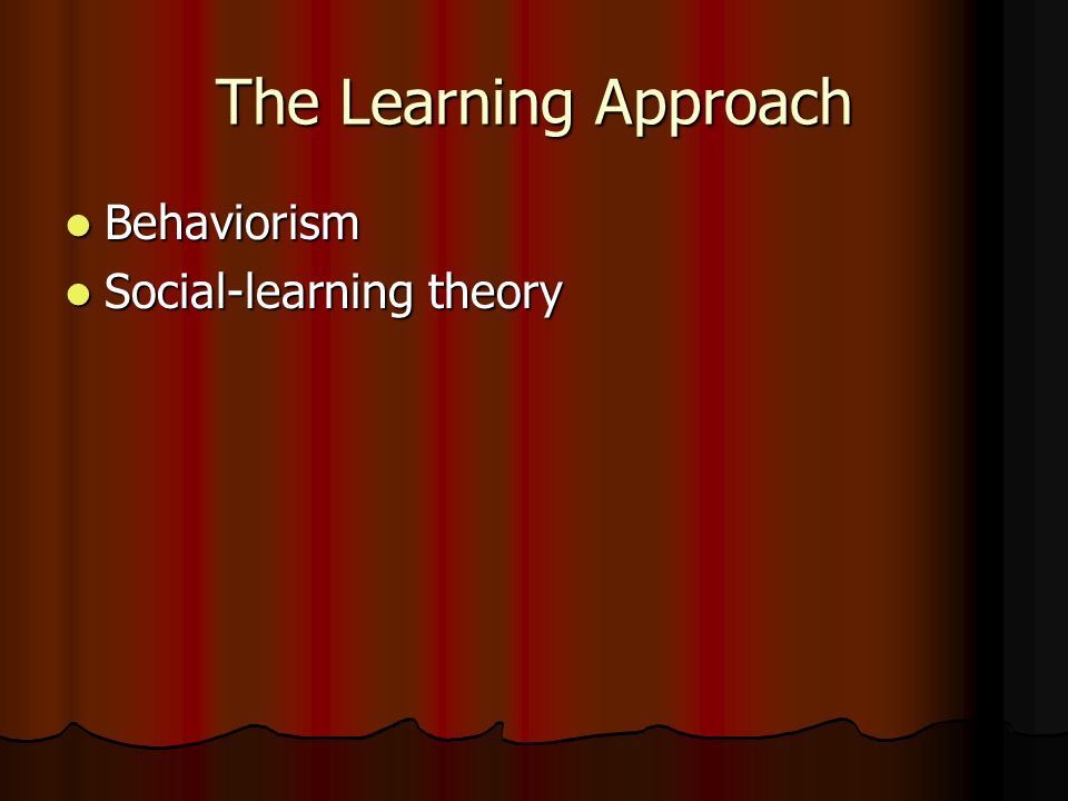 The Learning Approach Behaviorism Social-learning theory