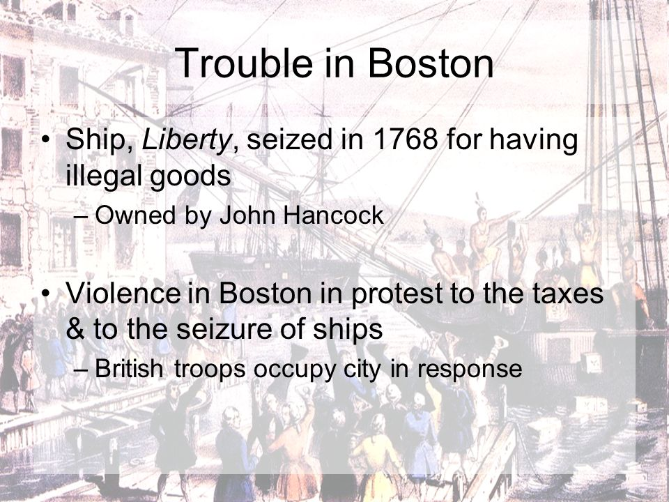 Trouble in Boston Ship, Liberty, seized in 1768 for having illegal goods. Owned by John Hancock.