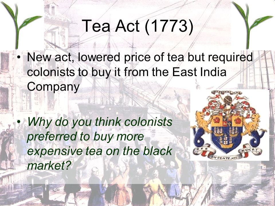 Tea Act (1773) New act, lowered price of tea but required colonists to buy it from the East India Company.