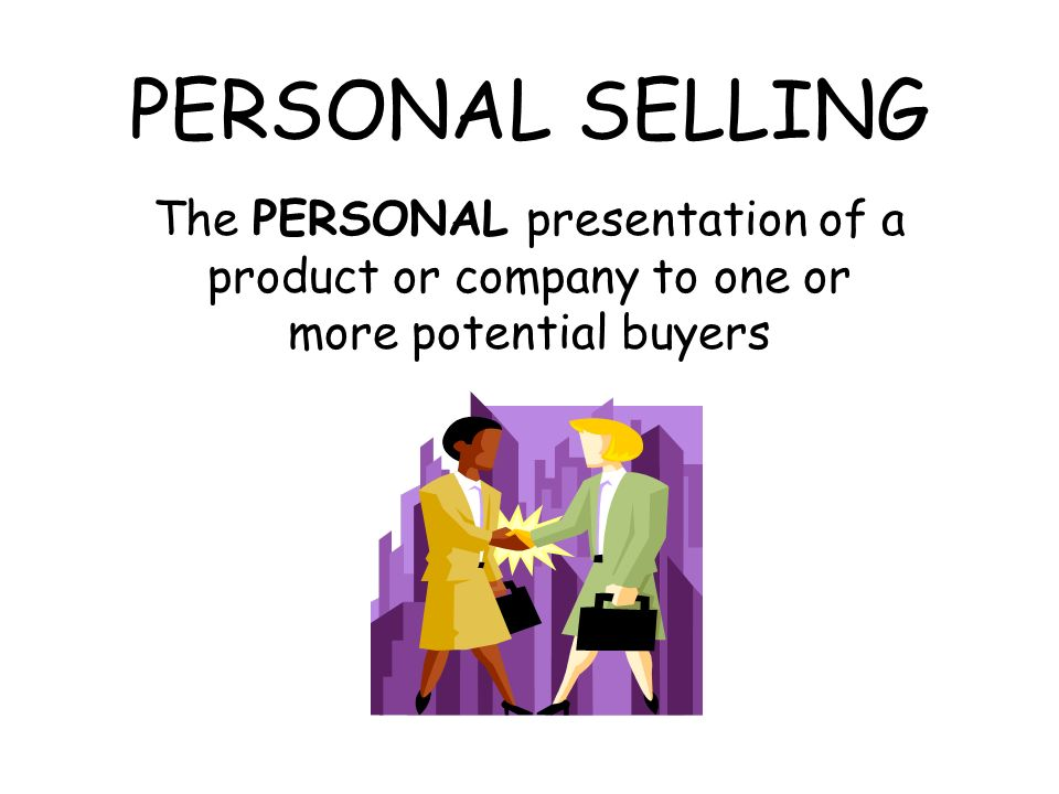 PERSONAL SELLING The PERSONAL presentation of a product or company to one or more potential buyers.