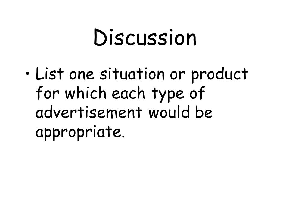 Discussion List one situation or product for which each type of advertisement would be appropriate.