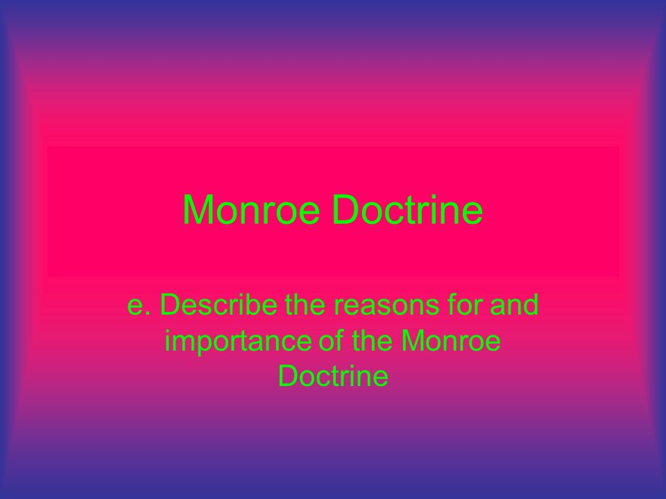 e. Describe the reasons for and importance of the Monroe Doctrine