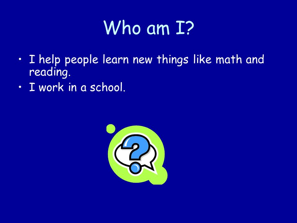 Who am I I help people learn new things like math and reading.