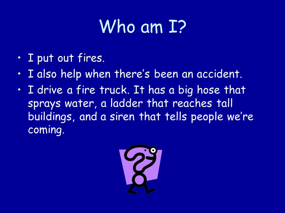 Who am I I put out fires. I also help when there's been an accident.