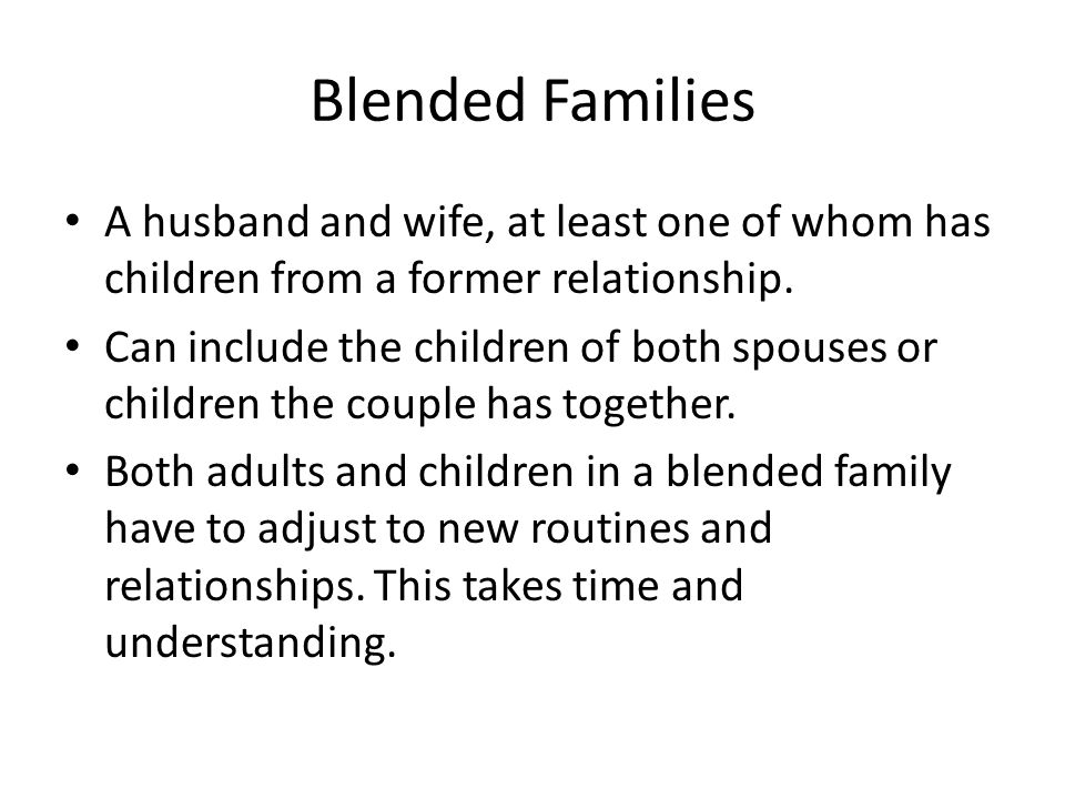 Blended Families A husband and wife, at least one of whom has children from a former relationship.