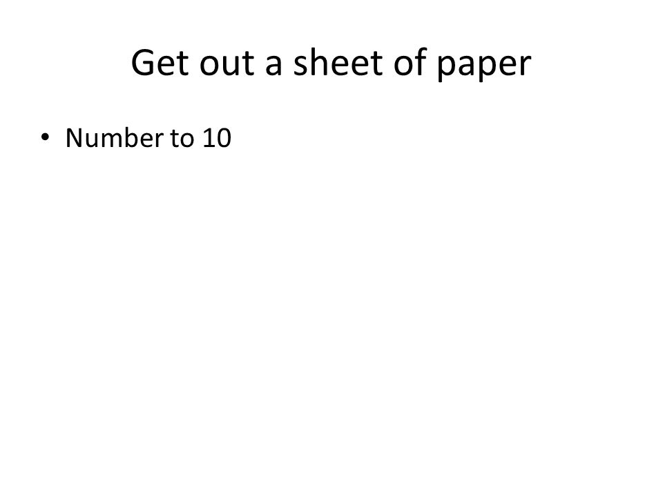 Get out a sheet of paper Number to 10
