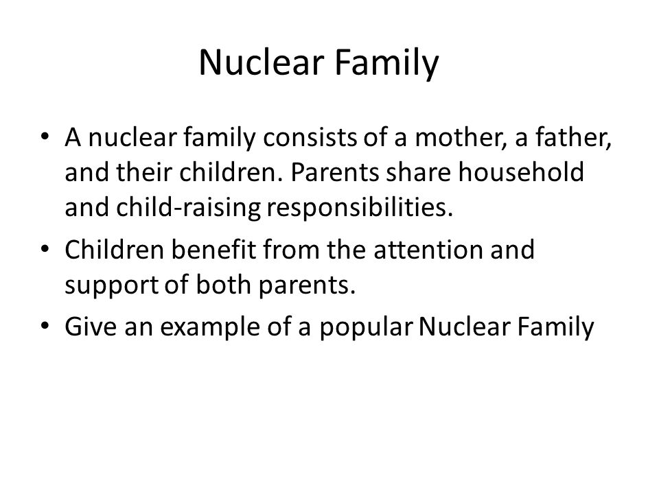 Nuclear Family A nuclear family consists of a mother, a father, and their children. Parents share household and child-raising responsibilities.