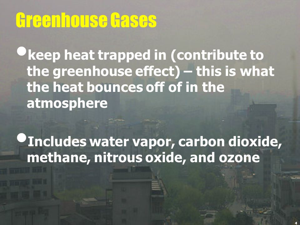 Greenhouse Gases keep heat trapped in (contribute to the greenhouse effect) – this is what the heat bounces off of in the atmosphere.