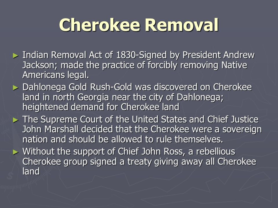 Cherokee Removal Indian Removal Act of 1830-Signed by President Andrew Jackson; made the practice of forcibly removing Native Americans legal.
