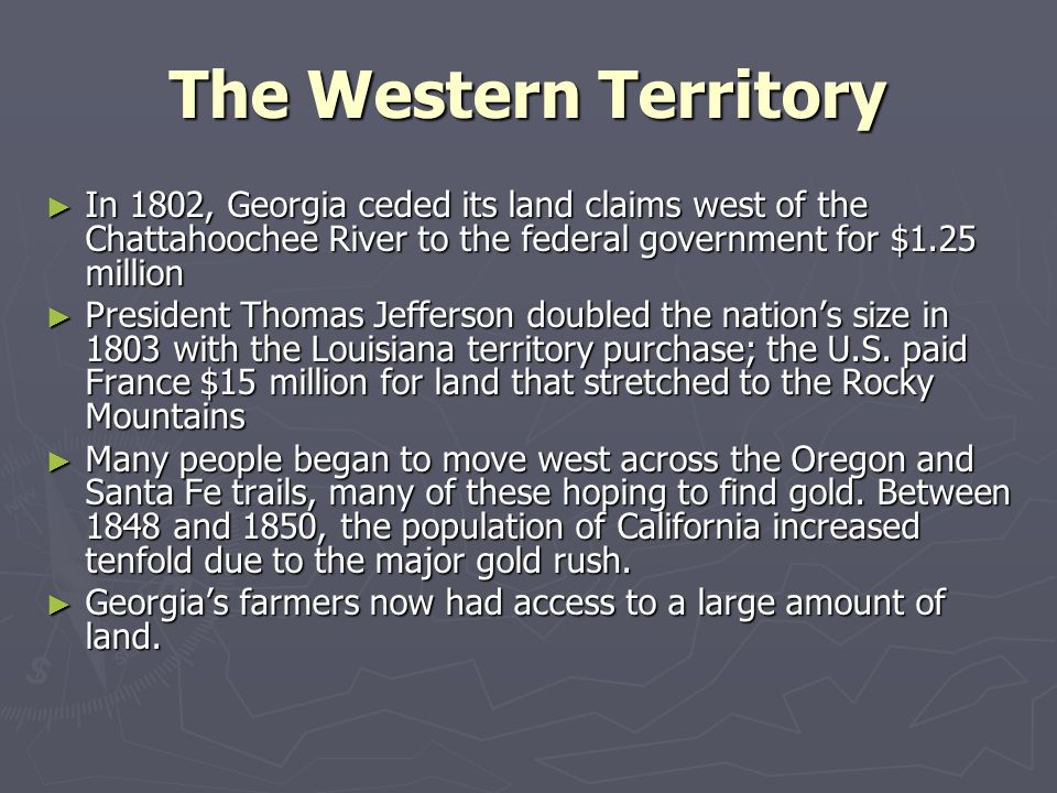 The Western Territory In 1802, Georgia ceded its land claims west of the Chattahoochee River to the federal government for $1.25 million.