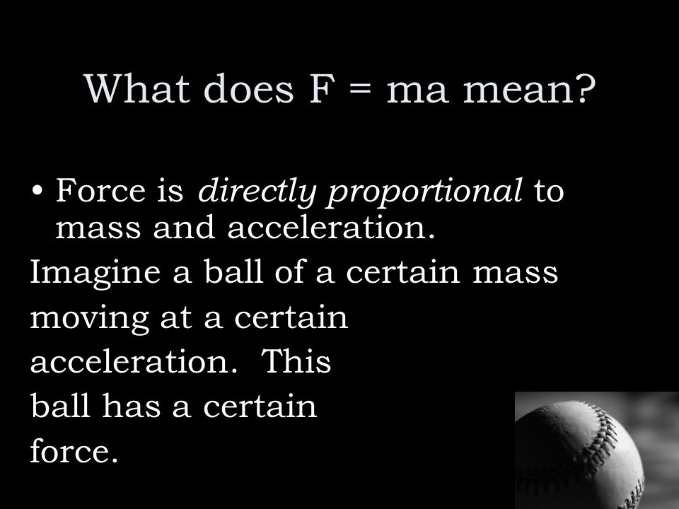 What does F = ma mean Force is directly proportional to mass and acceleration. Imagine a ball of a certain mass.