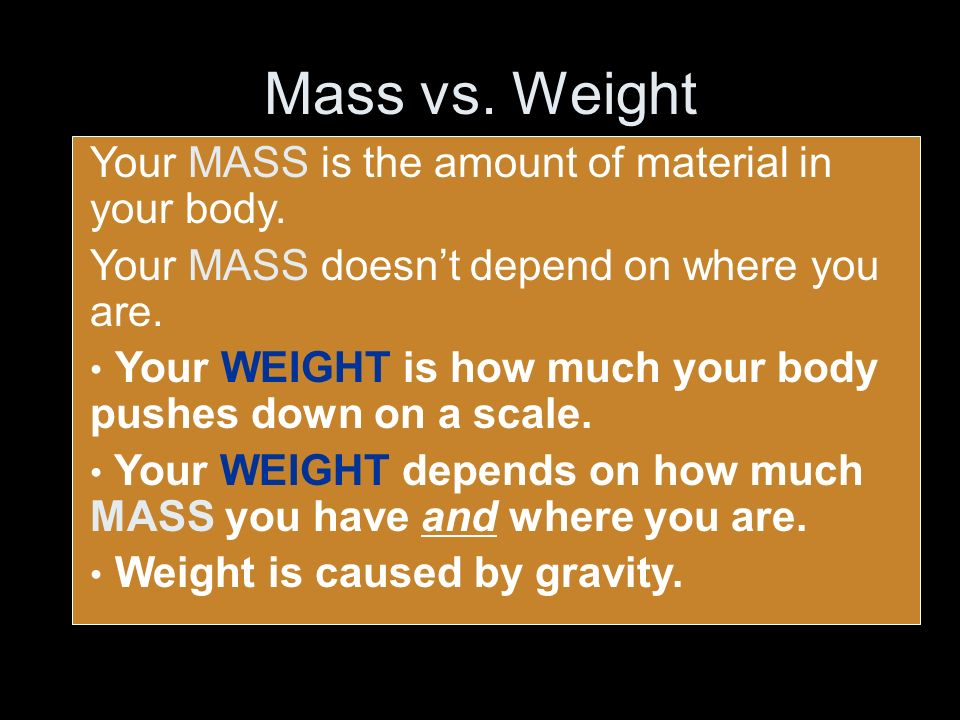 Mass vs. Weight Your MASS is the amount of material in your body.