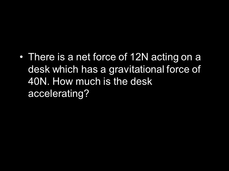 There is a net force of 12N acting on a desk which has a gravitational force of 40N.