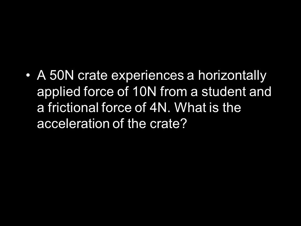 A 50N crate experiences a horizontally applied force of 10N from a student and a frictional force of 4N.