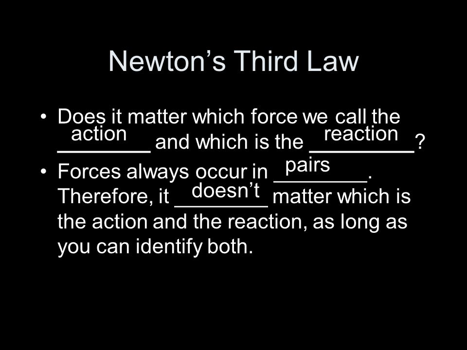 Newton's Third Law Does it matter which force we call the ________ and which is the _________