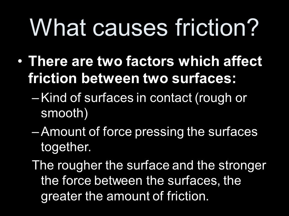 What causes friction There are two factors which affect friction between two surfaces: Kind of surfaces in contact (rough or smooth)