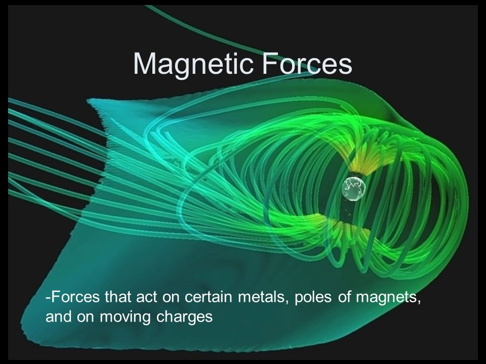 Magnetic Forces -Forces that act on certain metals, poles of magnets, and on moving charges