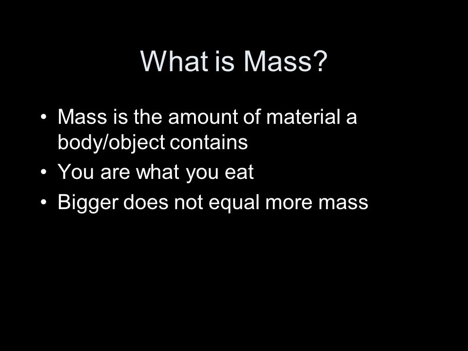 What is Mass Mass is the amount of material a body/object contains