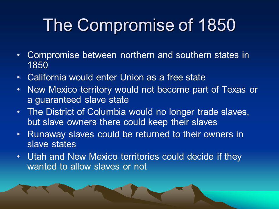 The Compromise of 1850 Compromise between northern and southern states in 1850. California would enter Union as a free state.
