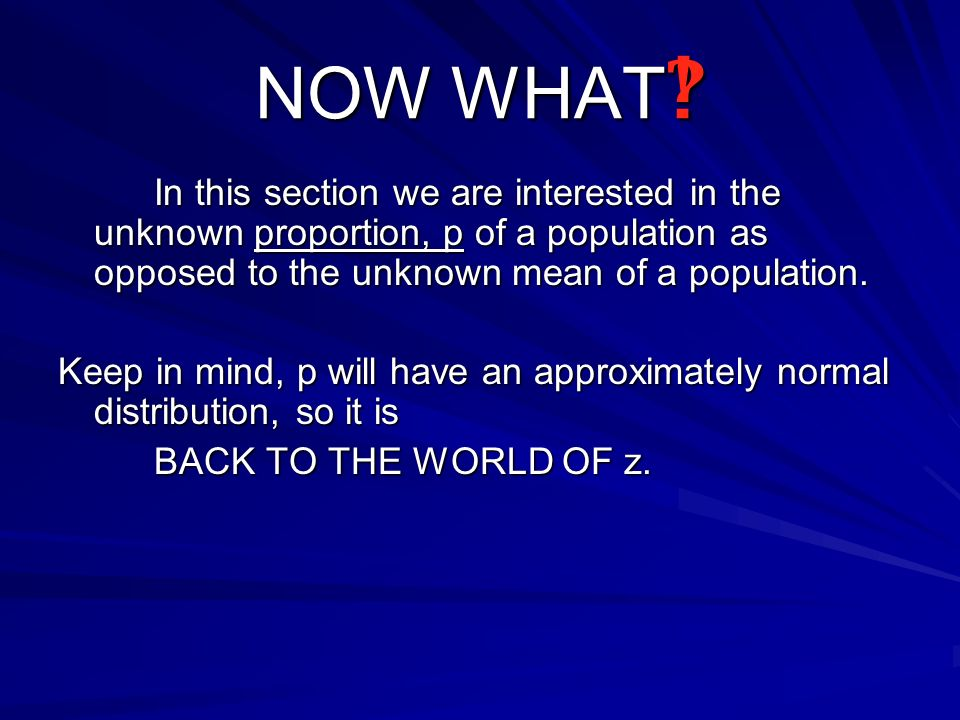 NOW WHAT In this section we are interested in the unknown proportion, p of a population as opposed to the unknown mean of a population.