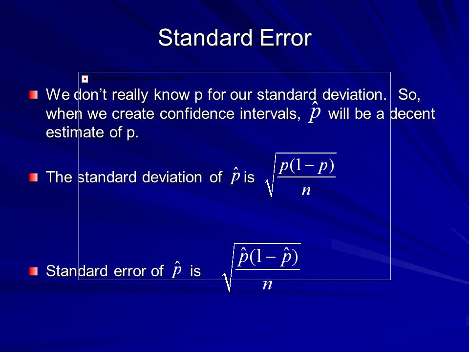 Standard Error We don't really know p for our standard deviation. So, when we create confidence intervals, will be a decent estimate of p.