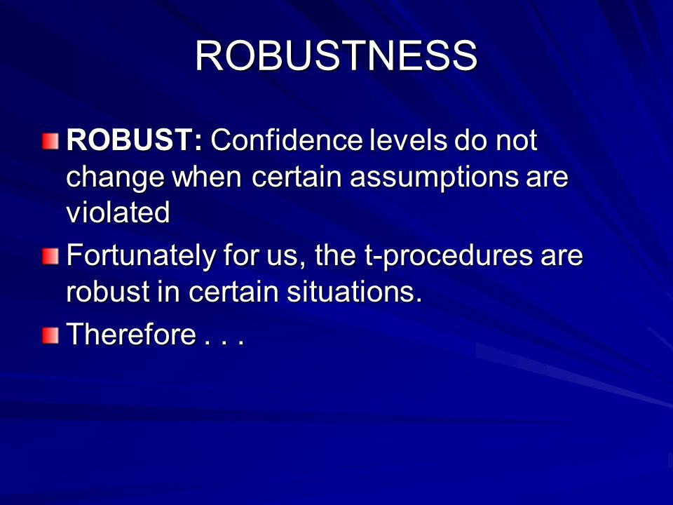 ROBUSTNESS ROBUST: Confidence levels do not change when certain assumptions are violated.