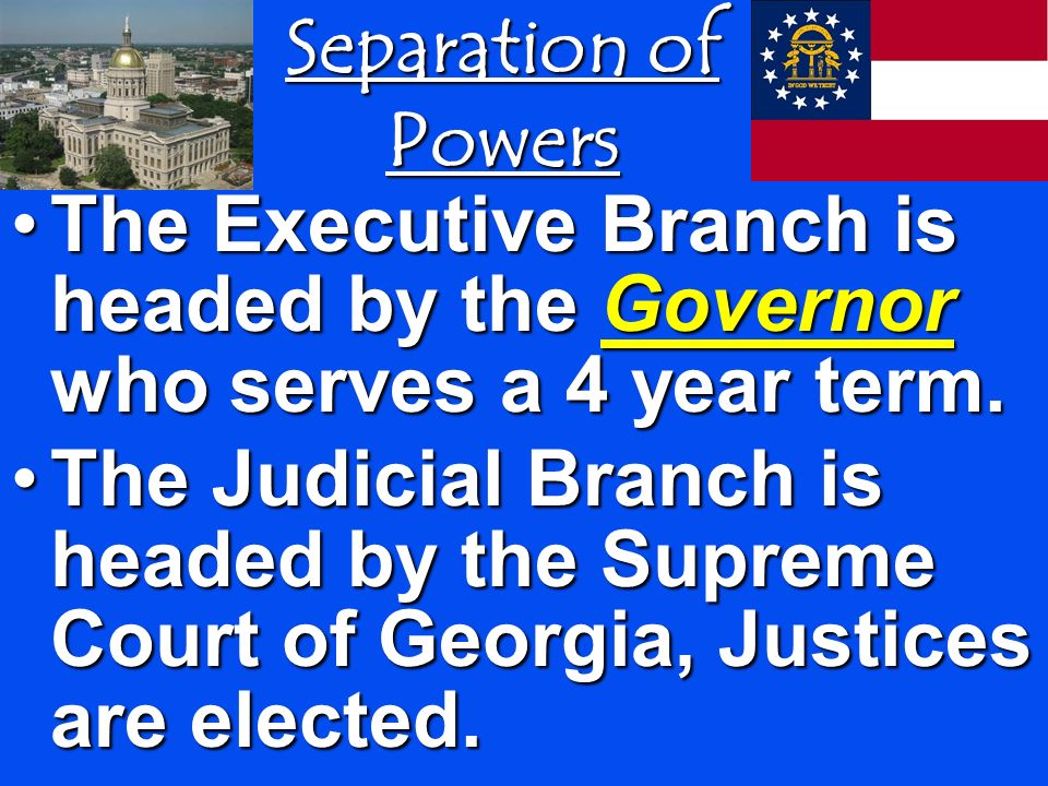 Separation of Powers The Executive Branch is headed by the Governor who serves a 4 year term.