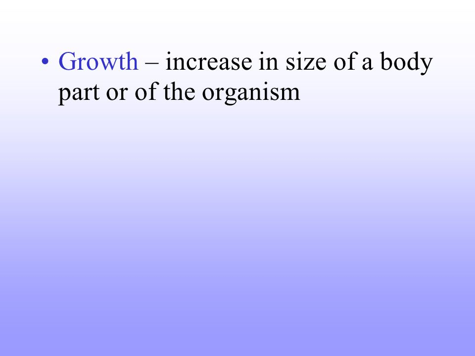 Growth – increase in size of a body part or of the organism