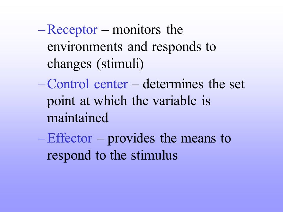 Receptor – monitors the environments and responds to changes (stimuli)